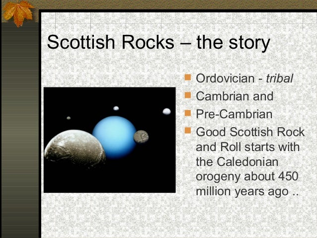 Scottish Rocks – the story  Ordovician - tribal  Cambrian and  Pre-Cambrian  Good Scottish Rock and Roll starts with t...