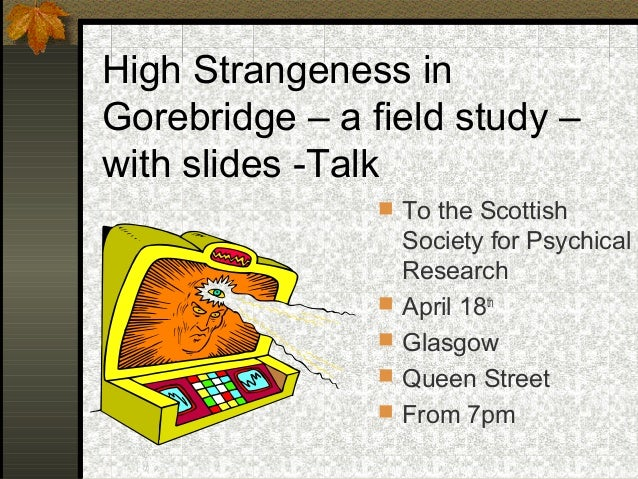High Strangeness in Gorebridge – a field study – with slides -Talk  To the Scottish Society for Psychical Research  Apri...