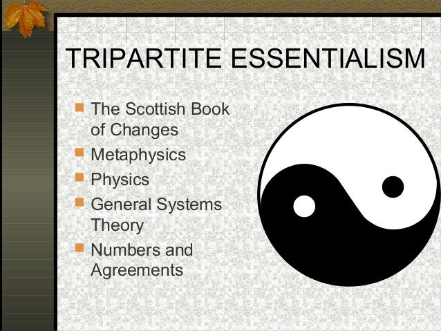 TRIPARTITE ESSENTIALISM  The Scottish Book of Changes  Metaphysics  Physics  General Systems Theory  Numbers and Agre...