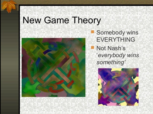 New Game Theory  Somebody wins EVERYTHING  Not Nash's 'everybody wins something'