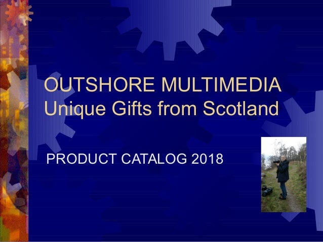 OUTSHORE MULTIMEDIA Unique Gifts from Scotland PRODUCT CATALOG 2018