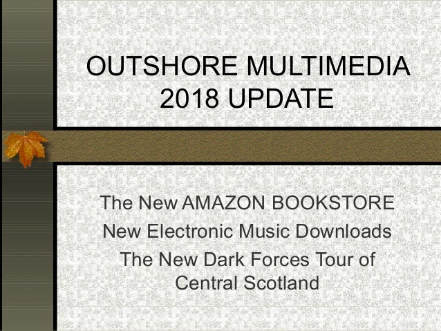 OUTSHORE MULTIMEDIA 2018 UPDATE The New AMAZON BOOKSTORE New Electronic Music Downloads The New Dark Forces Tour of Centra...