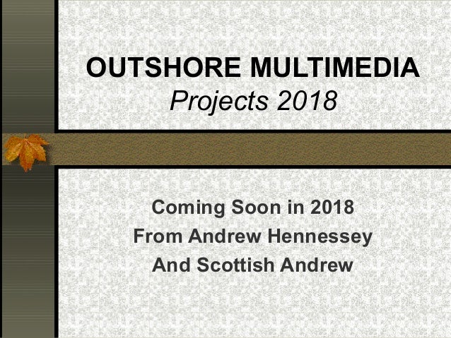 OUTSHORE MULTIMEDIA Projects 2018 Coming Soon in 2018 From Andrew Hennessey And Scottish Andrew