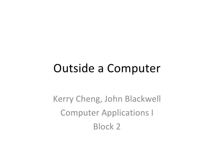 Outside a Computer Kerry Cheng, John Blackwell Computer Applications I Block 2