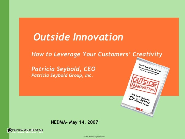 Outside Innovation How to Leverage Your Customers' Creativity Patricia Seybold, CEO  Patricia Seybold Group, Inc. NEDMA- M...