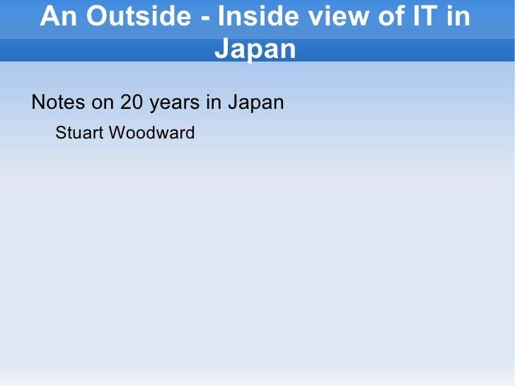 An Outside - Inside view of IT in Japan <ul><li>Notes on 20 years in Japan </li><ul><li>Stuart Woodward </li></ul></ul>