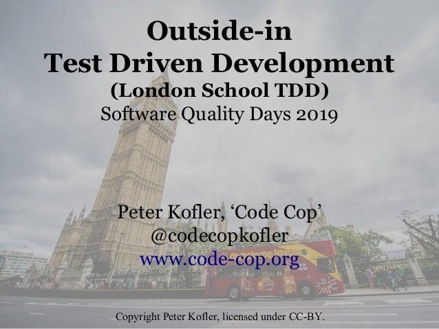 Outside-in Test Driven Development (London School TDD) Software Quality Days 2019 Peter Kofler, 'Code Cop' @codecopkofler ...