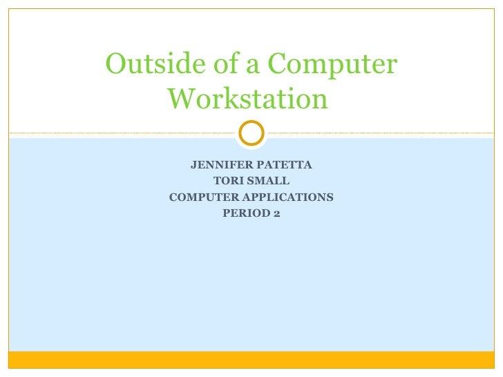 JENNIFER PATETTA TORI SMALL COMPUTER APPLICATIONS PERIOD 2 Outside of a Computer Workstation