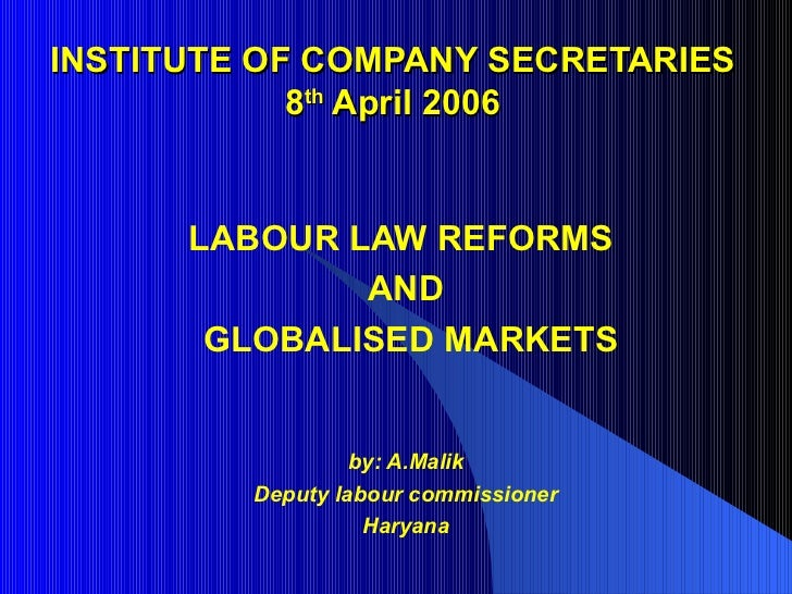 INSTITUTE OF COMPANY SECRETARIES 8 th  April 2006 LABOUR LAW REFORMS  AND GLOBALISED MARKETS by: A.Malik Deputy labour com...