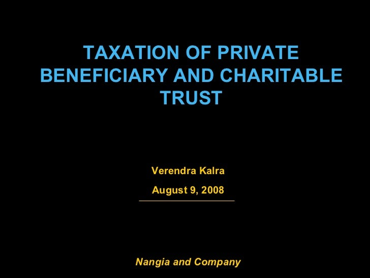 TAXATION OF PRIVATE BENEFICIARY AND CHARITABLE TRUST Verendra Kalra August 9, 2008 Nangia and Company