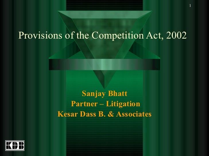 Provisions of the Competition Act, 2002  Sanjay Bhatt Partner – Litigation Kesar Dass B. & Associates