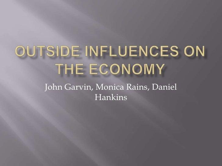 Outside Influences on the Economy<br />John Garvin, Monica Rains, Daniel Hankins<br />