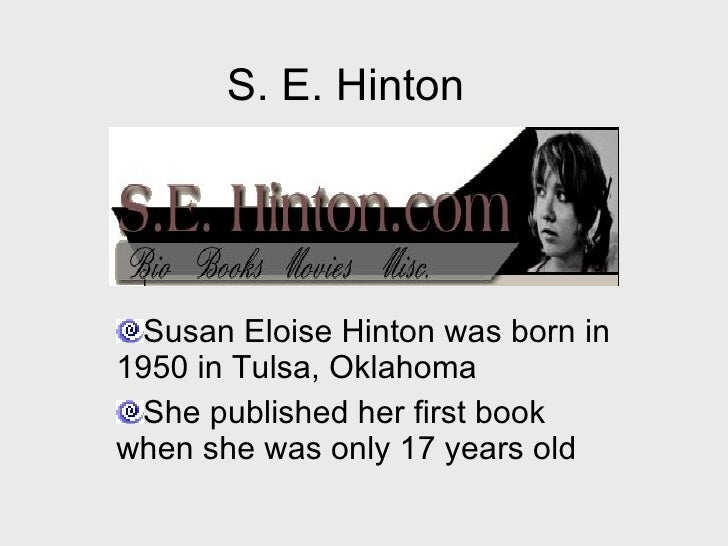 susan eloise hinton life Susan eloise hinton (born july 22, 1948) is an american writer best known for her young-adult novels set in oklahoma, especially the outsiders, which she wrote during high school[a] in 1988 she received the inaugural e] and to allow her to keep her private and public lives separate[f] personal life.