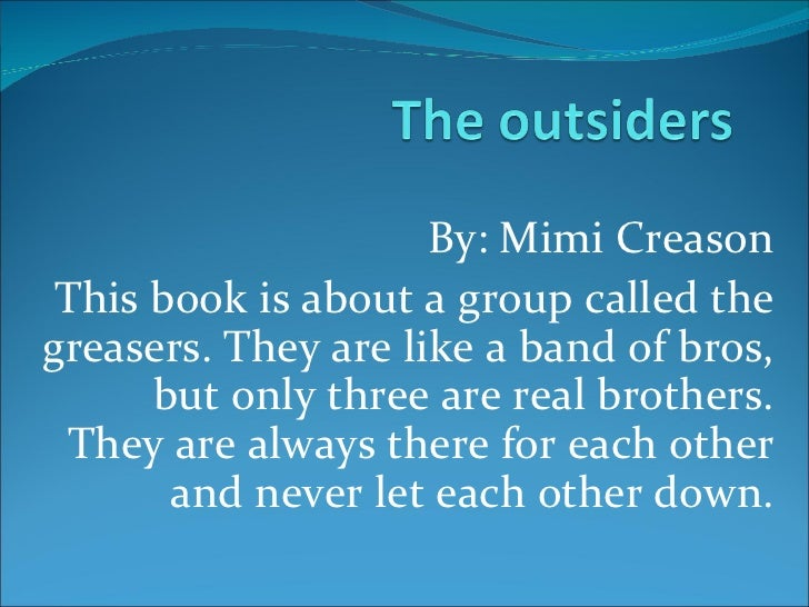By: Mimi Creason This book is about a group called the greasers. They are like a band of bros,  but only three are real br...