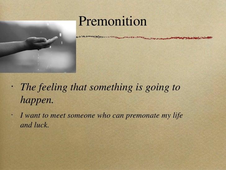 Premonition <ul><li>The feeling that something is going to happen. </li></ul><ul><li>I want to meet someone who can premon...