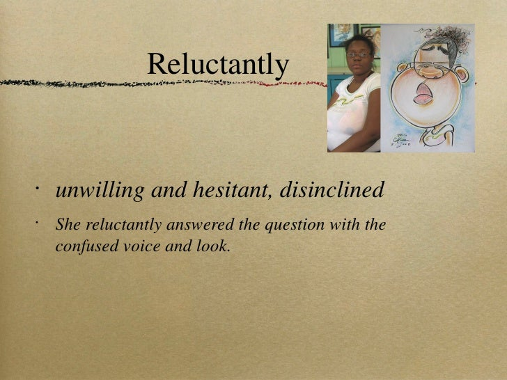 Reluctantly <ul><li>unwilling and hesitant, disinclined </li></ul><ul><li>She reluctantly answered the question with the c...
