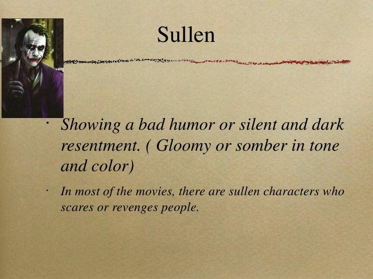 Sullen <ul><li>Showing a bad humor or silent and dark resentment. ( Gloomy or somber in tone and color) </li></ul><ul><li>...