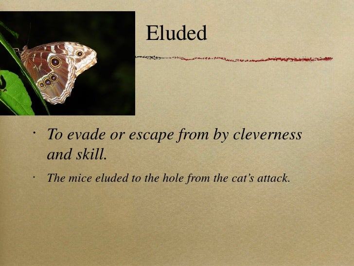 Eluded <ul><li>To evade or escape from by cleverness and skill. </li></ul><ul><li>The mice eluded to the hole from the cat...