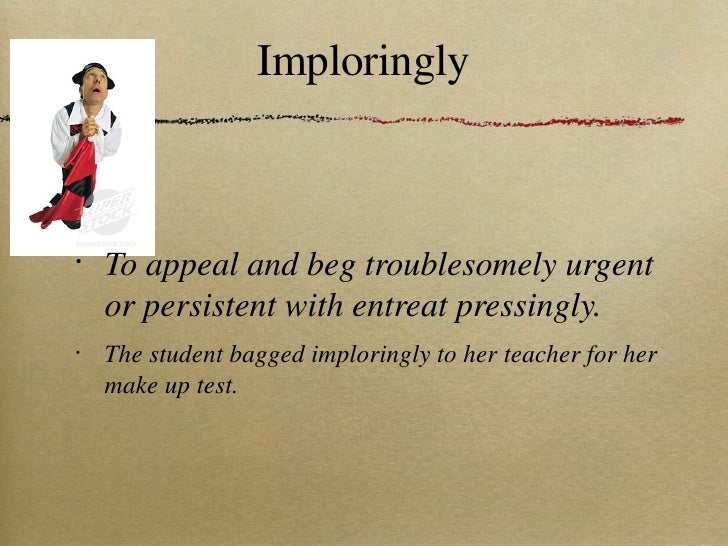 Imploringly <ul><li>To appeal and beg troublesomely urgent or persistent with entreat pressingly. </li></ul><ul><li>The st...