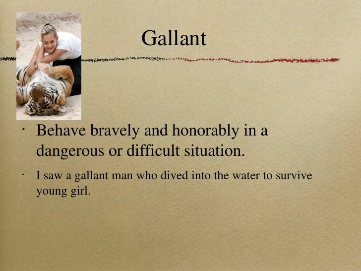 Gallant <ul><li>Behave bravely and honorably in a dangerous or difficult situation. </li></ul><ul><li>I saw a gallant man ...