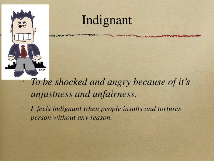 Indignant <ul><li>To be shocked and angry because of it's unjustness and unfairness. </li></ul><ul><li>I  feels indignant ...