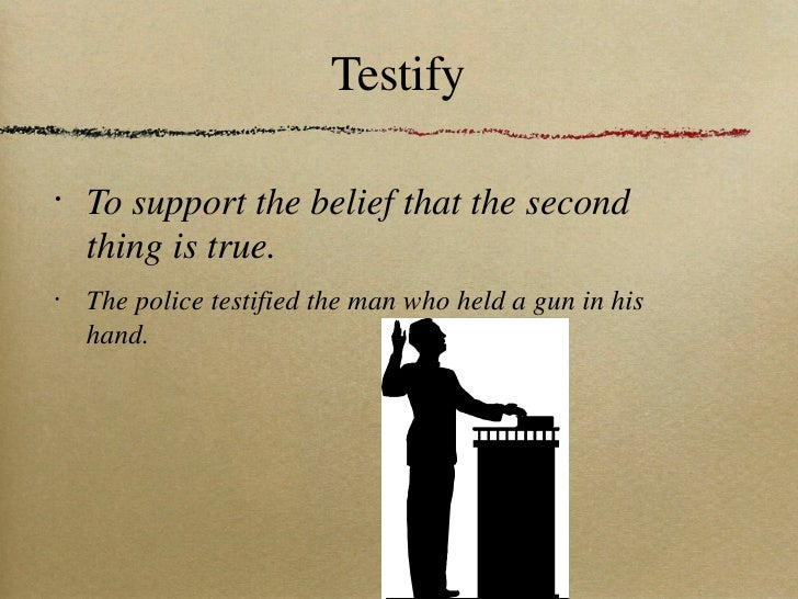 Testify <ul><li>To support the belief that the second thing is true.  </li></ul><ul><li>The police testified the man who h...
