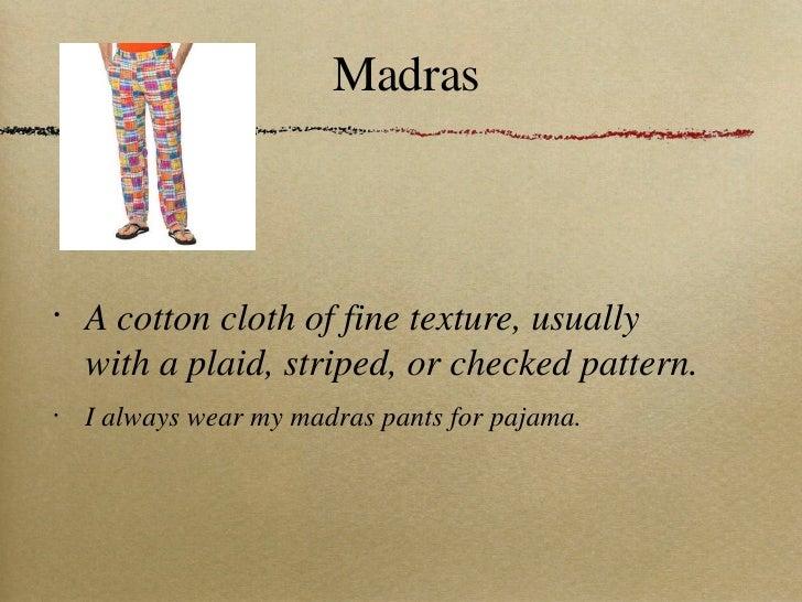 Madras <ul><li>A cotton cloth of fine texture, usually with a plaid, striped, or checked pattern. </li></ul><ul><li>I alwa...