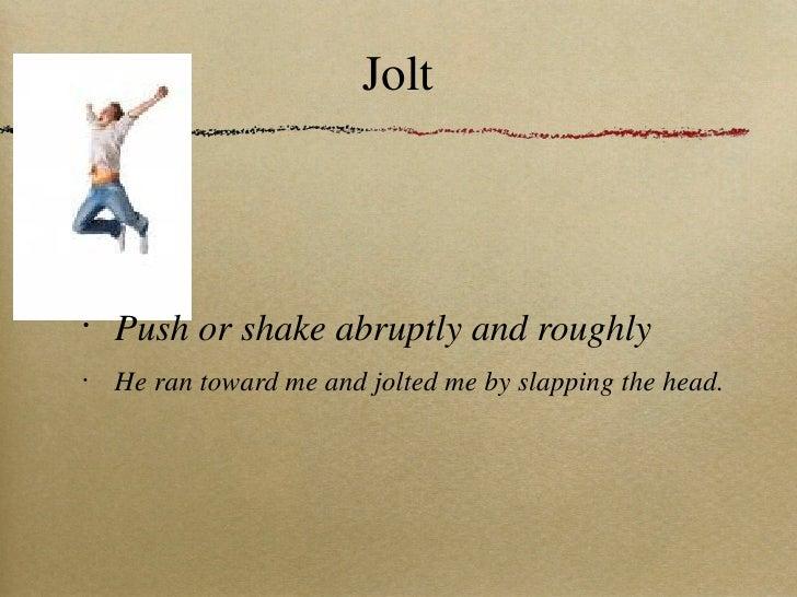 Jolt <ul><li>Push or shake abruptly and roughly </li></ul><ul><li>He ran toward me and jolted me by slapping the head. </l...