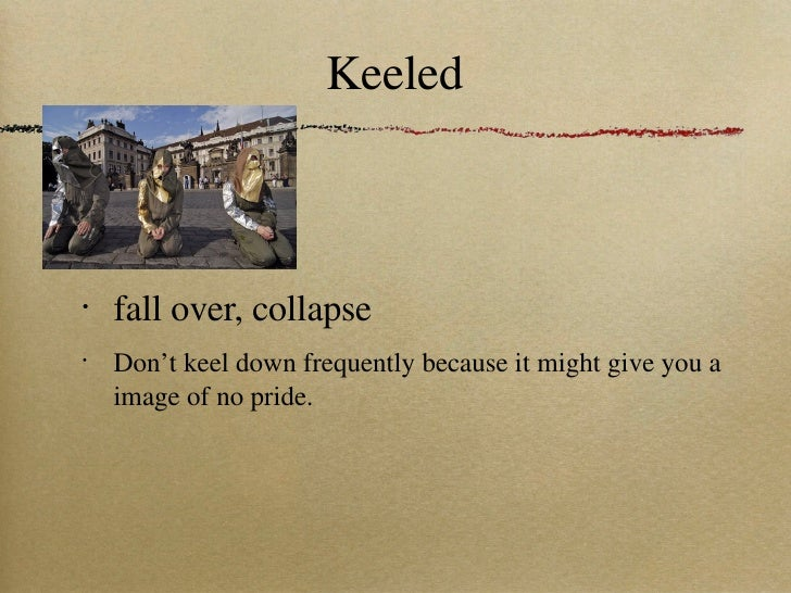 Keeled <ul><li>fall over, collapse </li></ul><ul><li>Don't keel down frequently because it might give you a image of no pr...