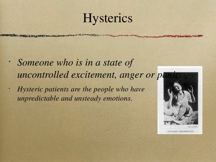 Hysterics <ul><li>Someone who is in a state of uncontrolled excitement, anger or panic. </li></ul><ul><li>Hysteric patient...