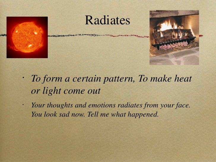 Radiates <ul><li>To form a certain pattern, To make heat or light come out </li></ul><ul><li>Your thoughts and emotions ra...