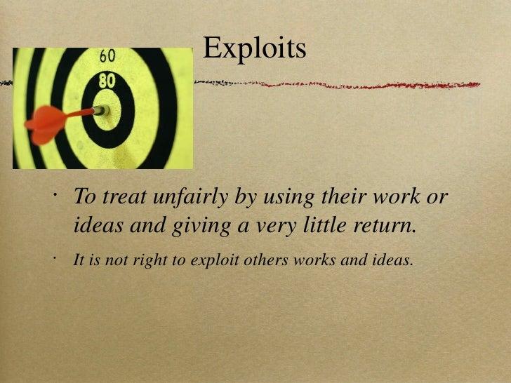Exploits <ul><li>To treat unfairly by using their work or ideas and giving a very little return. </li></ul><ul><li>It is n...