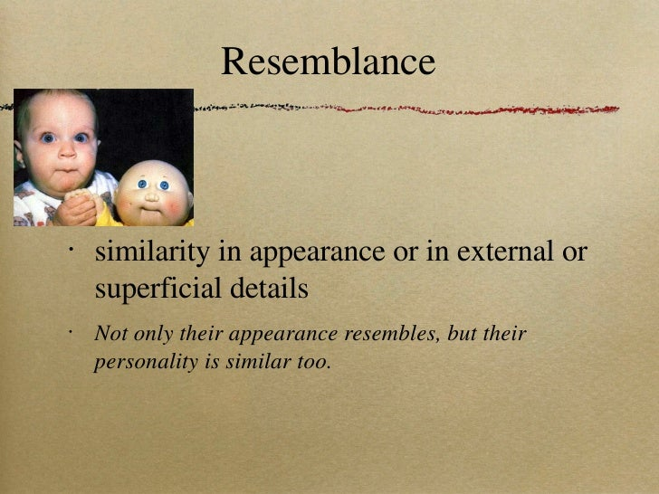 Resemblance <ul><li>similarity in appearance or in external or superficial details </li></ul><ul><li>Not only their appear...