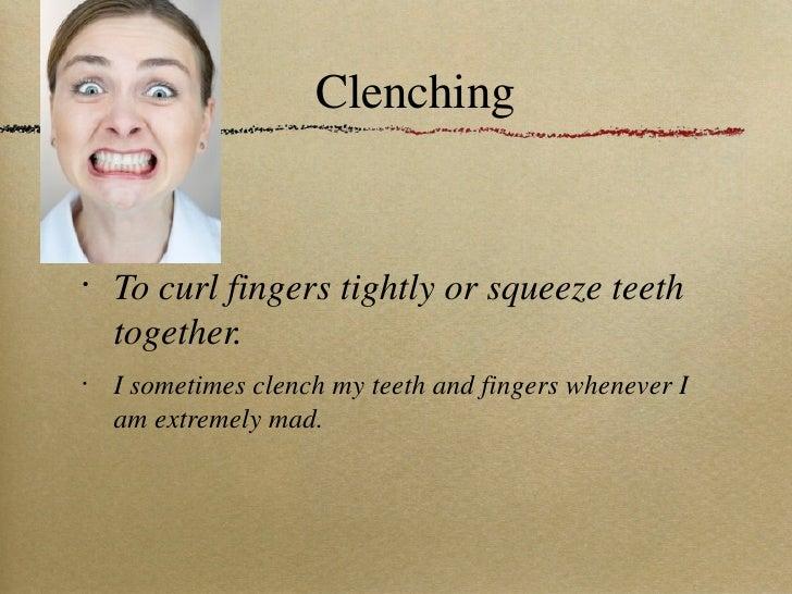Clenching <ul><li>To curl fingers tightly or squeeze teeth together. </li></ul><ul><li>I sometimes clench my teeth and fin...