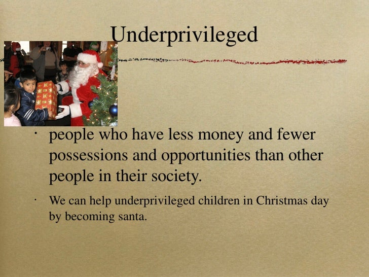 Underprivileged <ul><li>people who have less money and fewer possessions and opportunities than other people in their soci...