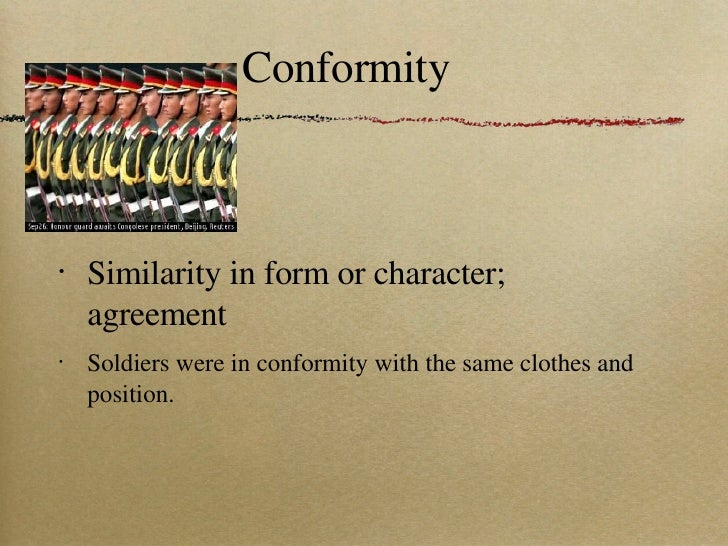 Conformity <ul><li>Similarity in form or character; agreement </li></ul><ul><li>Soldiers were in conformity with the same ...