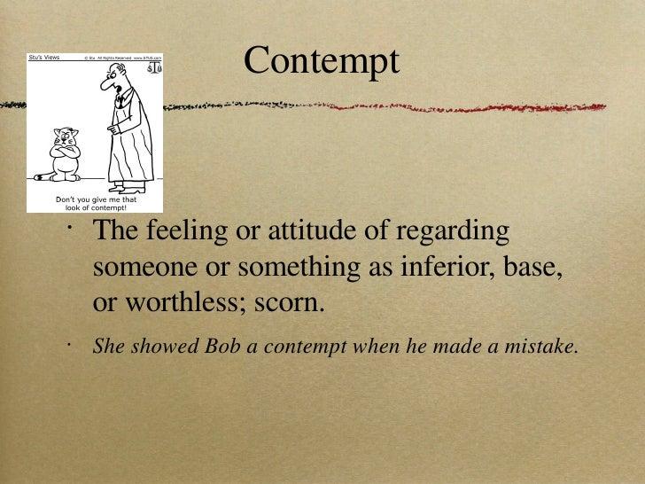 Contempt <ul><li>The feeling or attitude of regarding someone or something as inferior, base, or worthless; scorn. </li></...