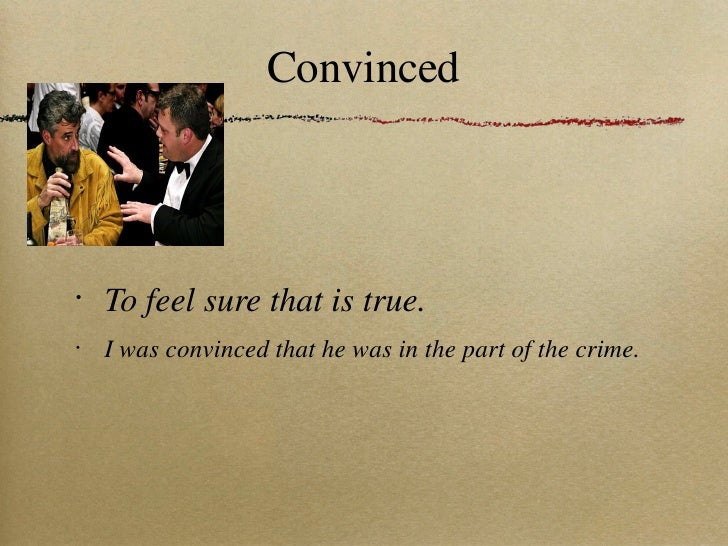 Convinced <ul><li>To feel sure that is true. </li></ul><ul><li>I was convinced that he was in the part of the crime. </li>...