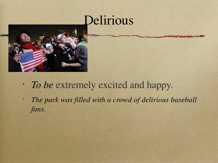 Delirious <ul><li>To be  extremely excited and happy. </li></ul><ul><li>The park was filled with a crowd of delirious base...