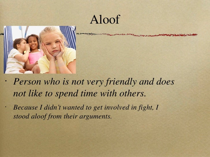 Aloof <ul><li>Person who is not very friendly and does not like to spend time with others. </li></ul><ul><li>Because I did...