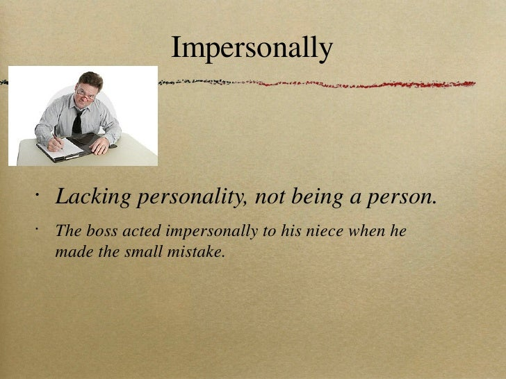 Impersonally <ul><li>Lacking personality, not being a person. </li></ul><ul><li>The boss acted impersonally to his niece w...