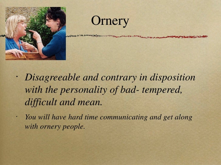 Ornery <ul><li>Disagreeable and contrary in disposition with the personality of bad- tempered, difficult and mean. </li></...