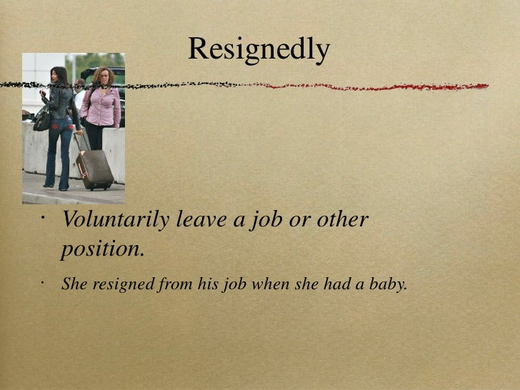 Resignedly <ul><li>Voluntarily leave a job or other position. </li></ul><ul><li>She resigned from his job when she had a b...