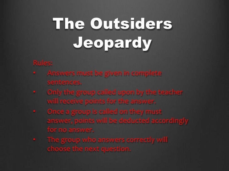 The Outsiders       JeopardyRules:•   Answers must be given in complete    sentences.•   Only the group called upon by the...