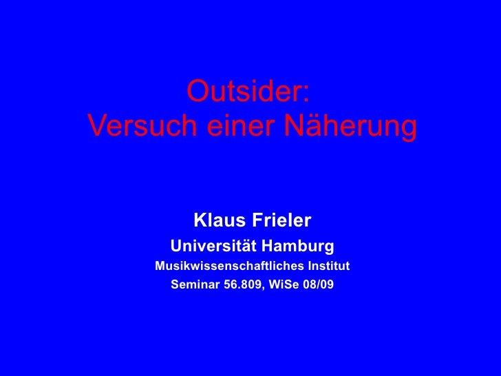 Outsider:  Versuch einer Näherung Klaus Frieler Universität Hamburg Musikwissenschaftliches Institut Seminar 56.809, WiSe ...