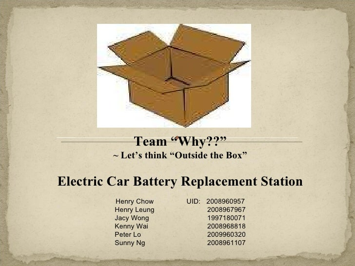 """Team """"Why??"""" ~ Let's think """"Outside the Box"""" Electric Car Battery Replacement Station Henry Chow UID:  2008960957 Henry Le..."""
