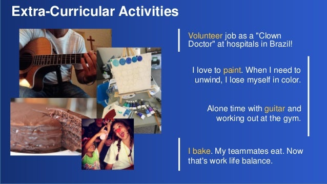 "Extra-Curricular Activities Volunteer job as a ""Clown Doctor"" at hospitals in Brazil! I love to paint. When I need to unwi..."