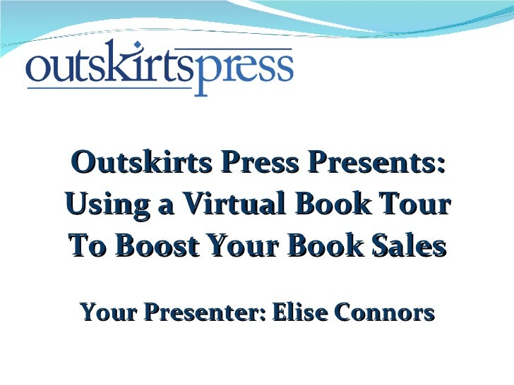 Outskirts Press Presents: Using a Virtual Book Tour To Boost Your Book Sales Your Presenter: Elise Connors