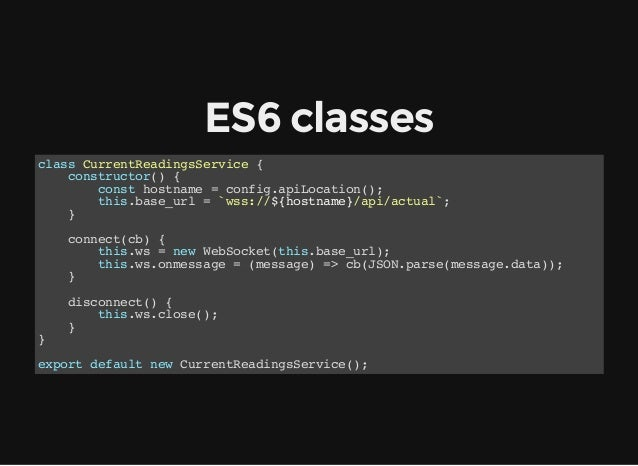 ES6classes class CurrentReadingsService { constructor() { const hostname = config.apiLocation(); this.base_url = `wss://$...