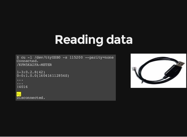 Readingdata $ cu -l /dev/ttyUSB0 -s 115200 --parity=none Connected. /KFM5KAIFA-METER 1-3:0.2.8(42) 0-0:1.0.0(160416112854...